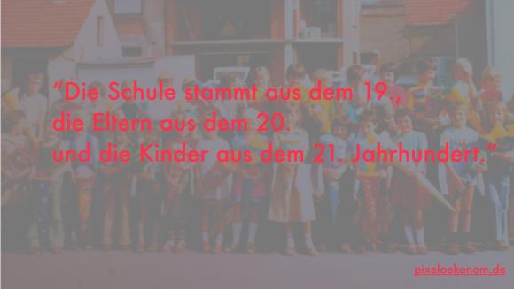 """""""Die Schule stammt aus dem 19., die Eltern aus dem 20. und die Kinder aus dem 21. Jahrhundert."""""""